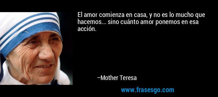El amor comienza en casa, y no es lo mucho que hacemos... sino cuánto amor ponemos en esa acción. – Mother Teresa