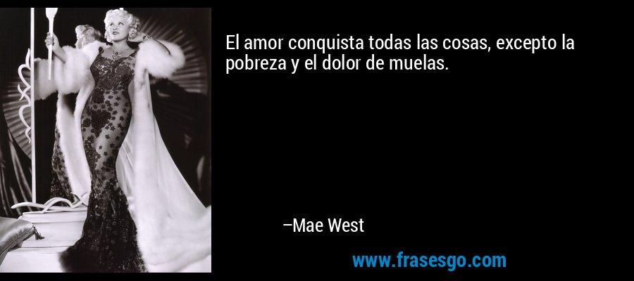 El amor conquista todas las cosas, excepto la pobreza y el dolor de muelas. – Mae West