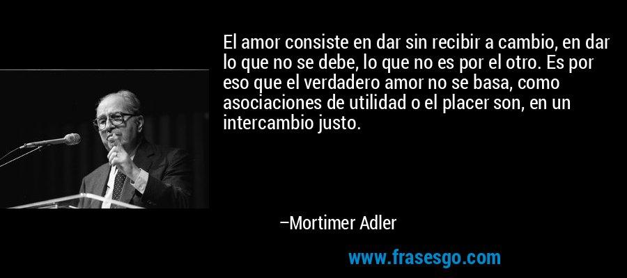 El amor consiste en dar sin recibir a cambio, en dar lo que no se debe, lo que no es por el otro. Es por eso que el verdadero amor no se basa, como asociaciones de utilidad o el placer son, en un intercambio justo. – Mortimer Adler