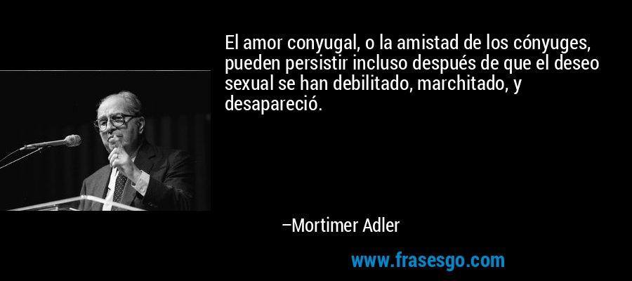 El amor conyugal, o la amistad de los cónyuges, pueden persistir incluso después de que el deseo sexual se han debilitado, marchitado, y desapareció. – Mortimer Adler