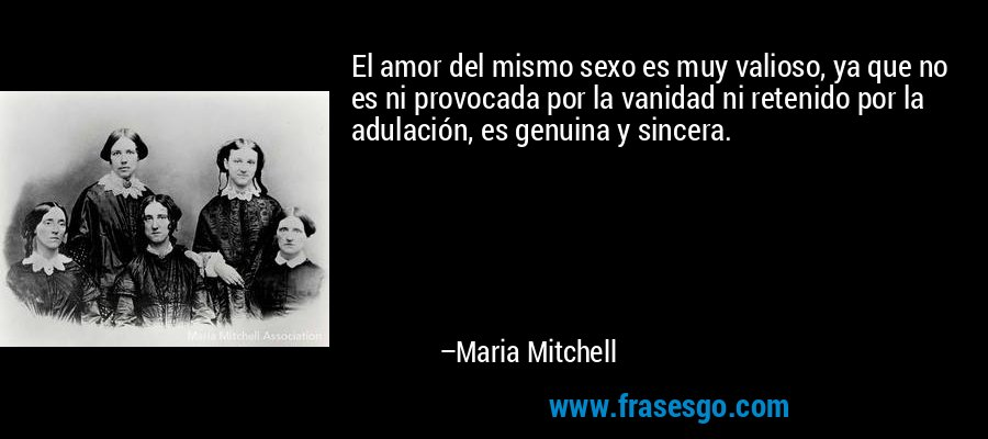 El amor del mismo sexo es muy valioso, ya que no es ni provocada por la vanidad ni retenido por la adulación, es genuina y sincera. – Maria Mitchell