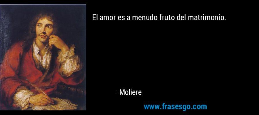 El amor es a menudo fruto del matrimonio. – Moliere