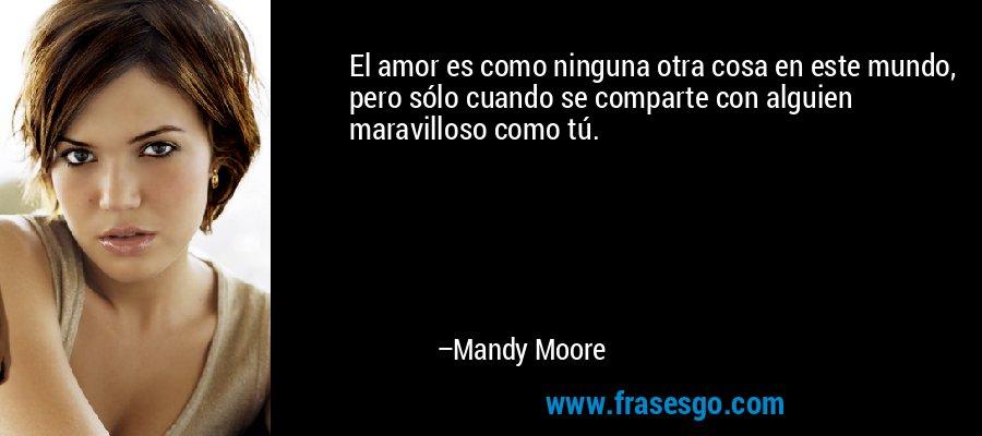 El amor es como ninguna otra cosa en este mundo, pero sólo cuando se comparte con alguien maravilloso como tú. – Mandy Moore