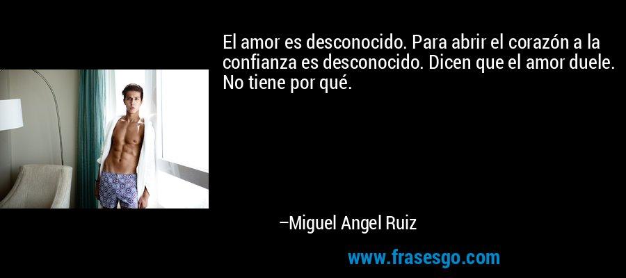El amor es desconocido. Para abrir el corazón a la confianza es desconocido. Dicen que el amor duele. No tiene por qué. – Miguel Angel Ruiz