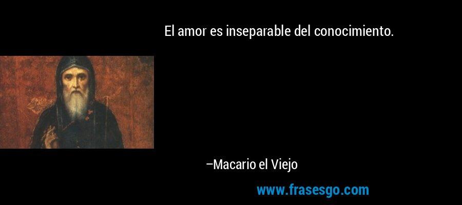 El amor es inseparable del conocimiento. – Macario el Viejo