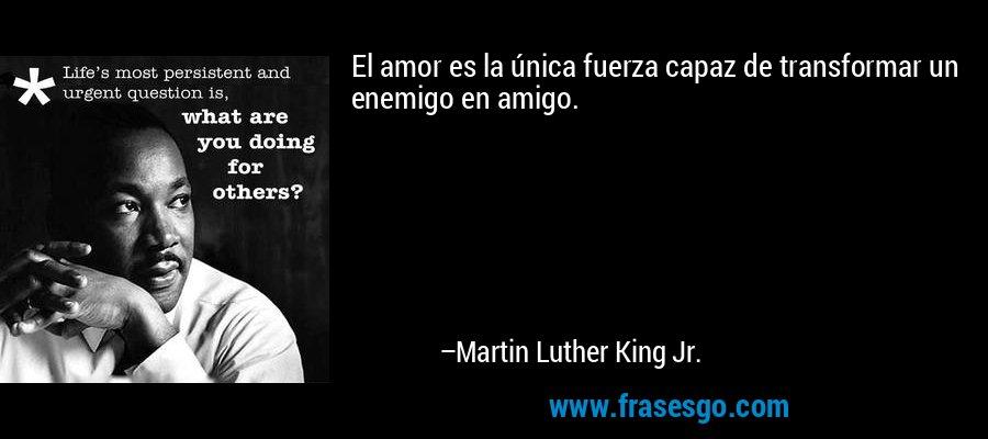 El amor es la única fuerza capaz de transformar un enemigo en amigo. – Martin Luther King Jr.