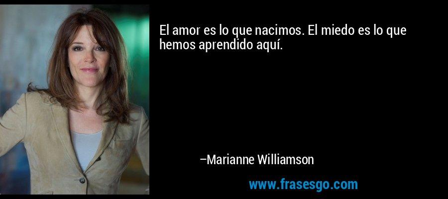 El amor es lo que nacimos. El miedo es lo que hemos aprendido aquí. – Marianne Williamson