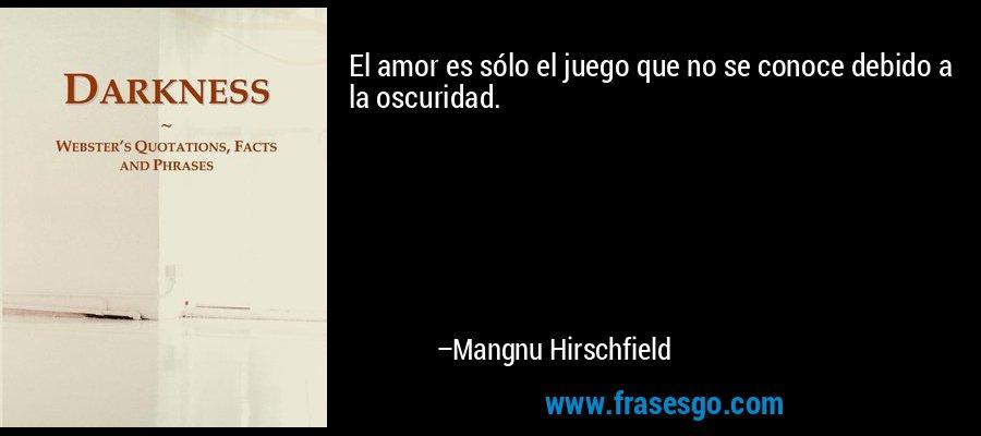 El amor es sólo el juego que no se conoce debido a la oscuridad. – Mangnu Hirschfield