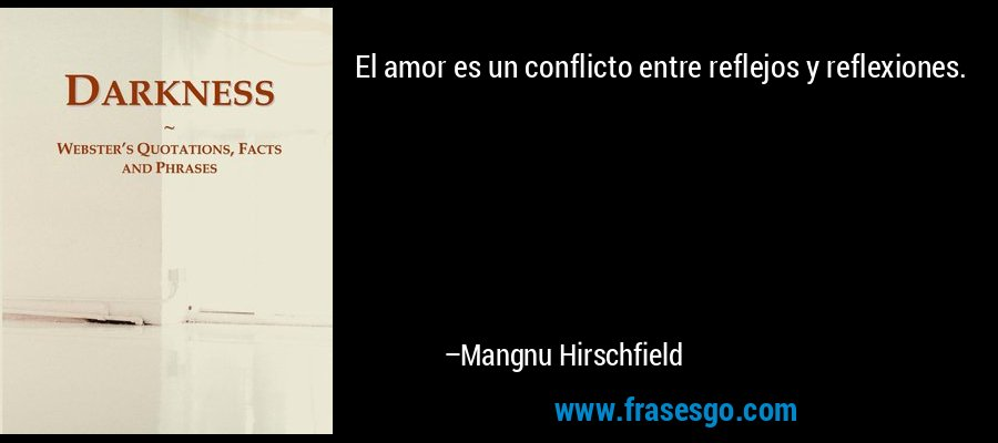 El amor es un conflicto entre reflejos y reflexiones. – Mangnu Hirschfield