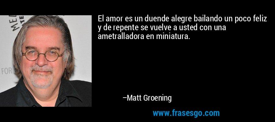 El amor es un duende alegre bailando un poco feliz y de repente se vuelve a usted con una ametralladora en miniatura. – Matt Groening