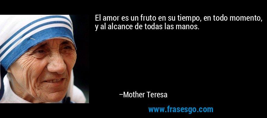 El amor es un fruto en su tiempo, en todo momento, y al alcance de todas las manos. – Mother Teresa