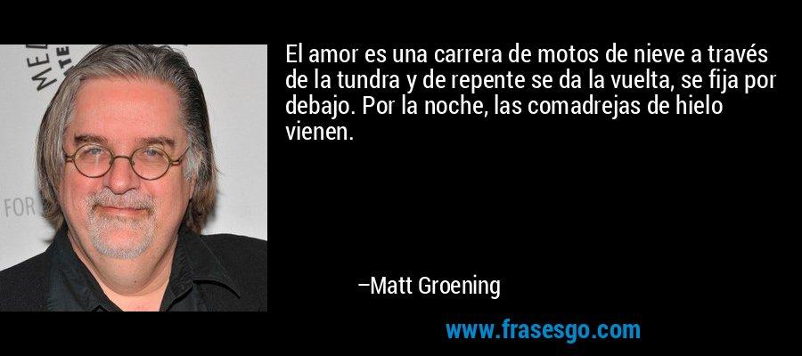El amor es una carrera de motos de nieve a través de la tundra y de repente se da la vuelta, se fija por debajo. Por la noche, las comadrejas de hielo vienen. – Matt Groening