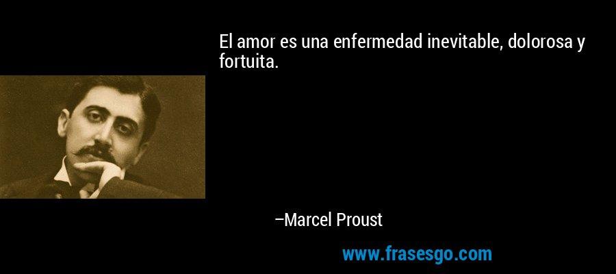 El amor es una enfermedad inevitable, dolorosa y fortuita. – Marcel Proust