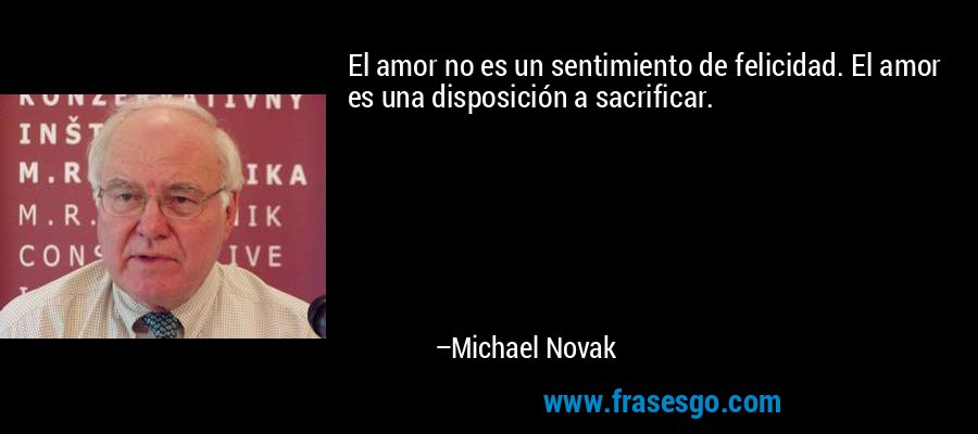El amor no es un sentimiento de felicidad. El amor es una disposición a sacrificar. – Michael Novak