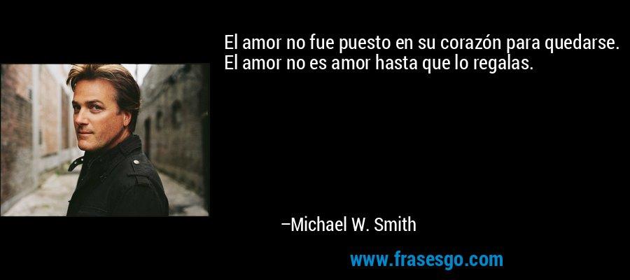 El amor no fue puesto en su corazón para quedarse. El amor no es amor hasta que lo regalas. – Michael W. Smith