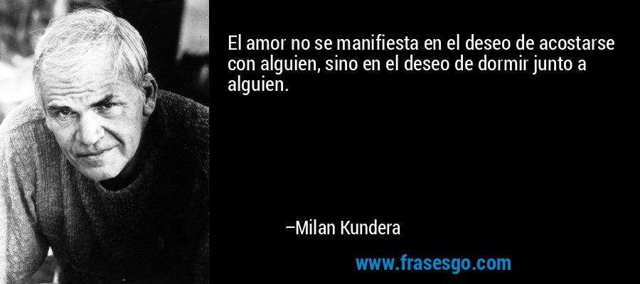 El amor no se manifiesta en el deseo de acostarse con alguien, sino en el deseo de dormir junto a alguien. – Milan Kundera