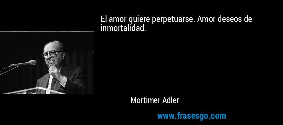 El amor quiere perpetuarse. Amor deseos de inmortalidad. – Mortimer Adler