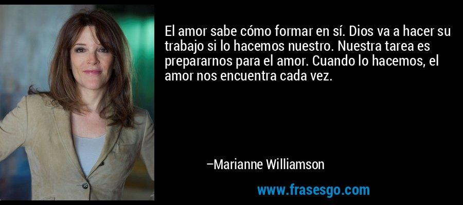 El amor sabe cómo formar en sí. Dios va a hacer su trabajo si lo hacemos nuestro. Nuestra tarea es prepararnos para el amor. Cuando lo hacemos, el amor nos encuentra cada vez. – Marianne Williamson