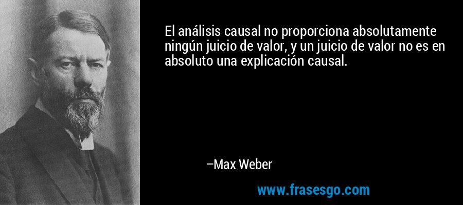 El análisis causal no proporciona absolutamente ningún juicio de valor, y un juicio de valor no es en absoluto una explicación causal. – Max Weber