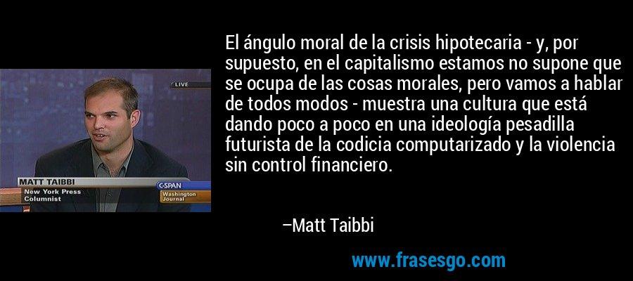 El ángulo moral de la crisis hipotecaria - y, por supuesto, en el capitalismo estamos no supone que se ocupa de las cosas morales, pero vamos a hablar de todos modos - muestra una cultura que está dando poco a poco en una ideología pesadilla futurista de la codicia computarizado y la violencia sin control financiero. – Matt Taibbi