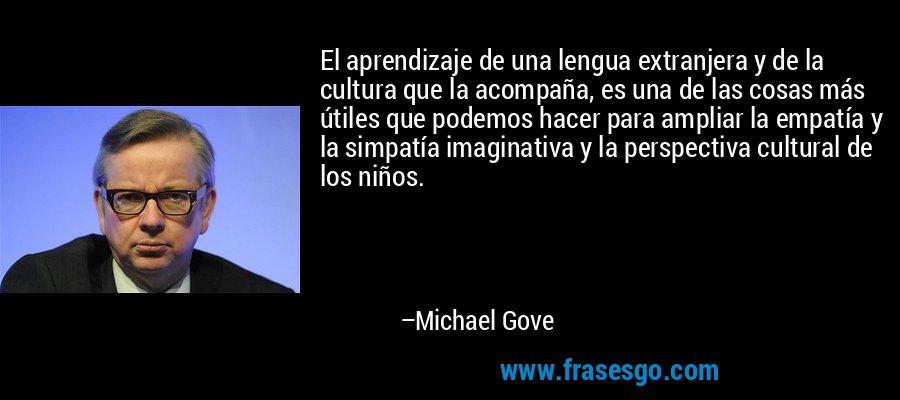 El aprendizaje de una lengua extranjera y de la cultura que la acompaña, es una de las cosas más útiles que podemos hacer para ampliar la empatía y la simpatía imaginativa y la perspectiva cultural de los niños. – Michael Gove