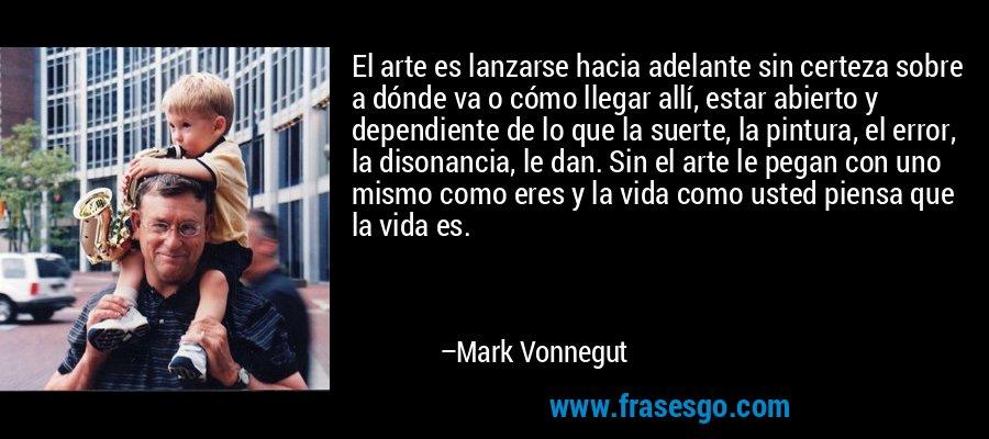 El arte es lanzarse hacia adelante sin certeza sobre a dónde va o cómo llegar allí, estar abierto y dependiente de lo que la suerte, la pintura, el error, la disonancia, le dan. Sin el arte le pegan con uno mismo como eres y la vida como usted piensa que la vida es. – Mark Vonnegut