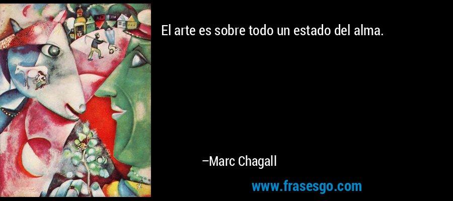 El arte es sobre todo un estado del alma. – Marc Chagall