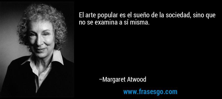 El arte popular es el sueño de la sociedad, sino que no se examina a sí misma. – Margaret Atwood