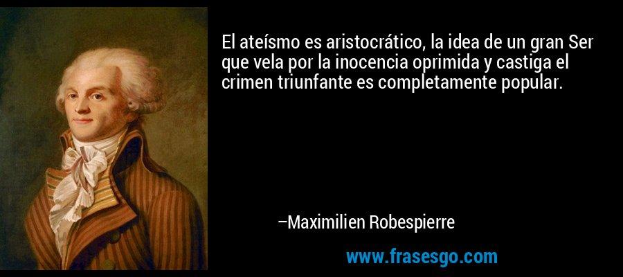 El ateísmo es aristocrático, la idea de un gran Ser que vela por la inocencia oprimida y castiga el crimen triunfante es completamente popular. – Maximilien Robespierre