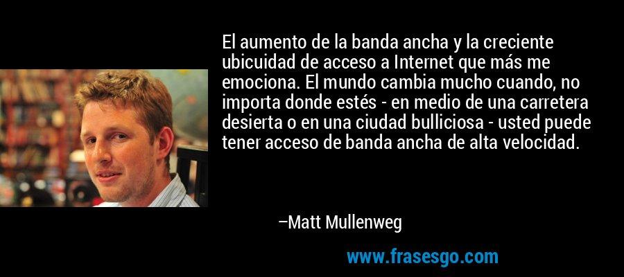 El aumento de la banda ancha y la creciente ubicuidad de acceso a Internet que más me emociona. El mundo cambia mucho cuando, no importa donde estés - en medio de una carretera desierta o en una ciudad bulliciosa - usted puede tener acceso de banda ancha de alta velocidad. – Matt Mullenweg