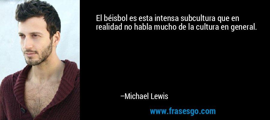 El béisbol es esta intensa subcultura que en realidad no habla mucho de la cultura en general. – Michael Lewis