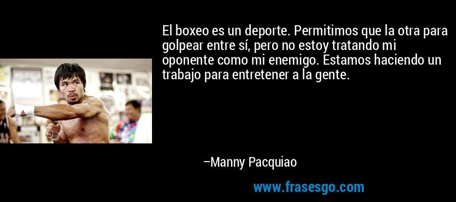 El boxeo es un deporte. Permitimos que la otra para golpear entre sí, pero no estoy tratando mi oponente como mi enemigo. Estamos haciendo un trabajo para entretener a la gente. – Manny Pacquiao