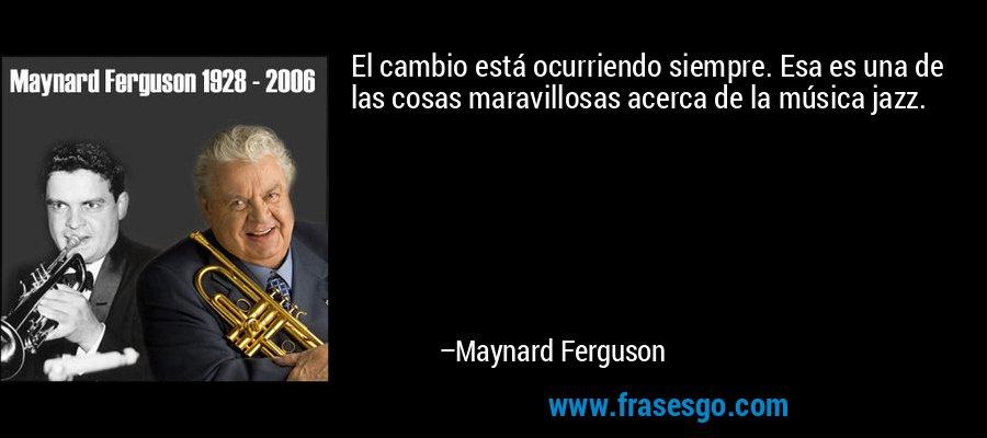 El cambio está ocurriendo siempre. Esa es una de las cosas maravillosas acerca de la música jazz. – Maynard Ferguson