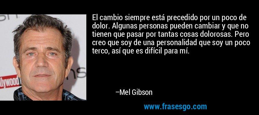 El cambio siempre está precedido por un poco de dolor. Algunas personas pueden cambiar y que no tienen que pasar por tantas cosas dolorosas. Pero creo que soy de una personalidad que soy un poco terco, así que es difícil para mí. – Mel Gibson