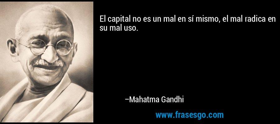 El capital no es un mal en sí mismo, el mal radica en su mal uso. – Mahatma Gandhi