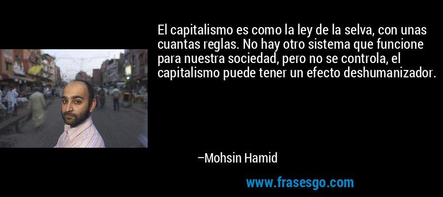 El capitalismo es como la ley de la selva, con unas cuantas reglas. No hay otro sistema que funcione para nuestra sociedad, pero no se controla, el capitalismo puede tener un efecto deshumanizador. – Mohsin Hamid