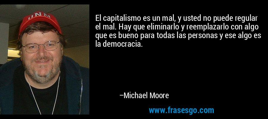 El capitalismo es un mal, y usted no puede regular el mal. Hay que eliminarlo y reemplazarlo con algo que es bueno para todas las personas y ese algo es la democracia. – Michael Moore