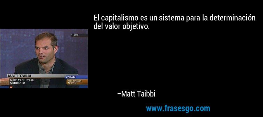 El capitalismo es un sistema para la determinación del valor objetivo. – Matt Taibbi