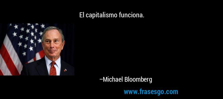 El capitalismo funciona. – Michael Bloomberg