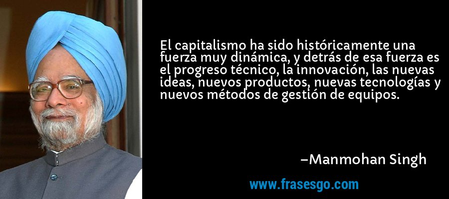 El capitalismo ha sido históricamente una fuerza muy dinámica, y detrás de esa fuerza es el progreso técnico, la innovación, las nuevas ideas, nuevos productos, nuevas tecnologías y nuevos métodos de gestión de equipos. – Manmohan Singh