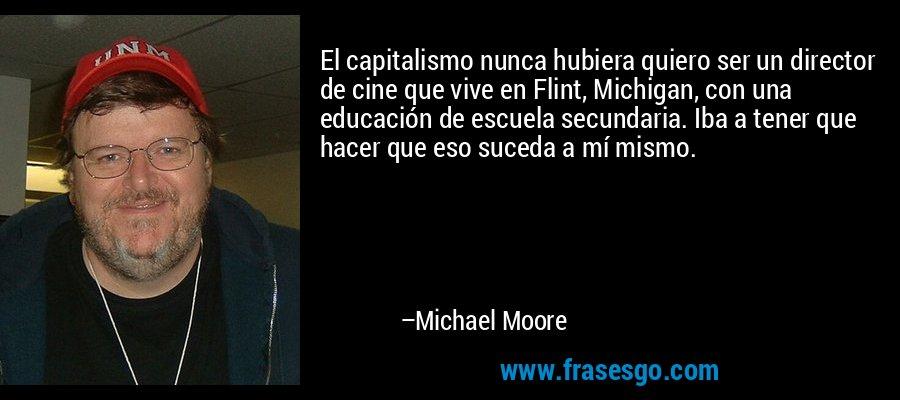 El capitalismo nunca hubiera quiero ser un director de cine que vive en Flint, Michigan, con una educación de escuela secundaria. Iba a tener que hacer que eso suceda a mí mismo. – Michael Moore