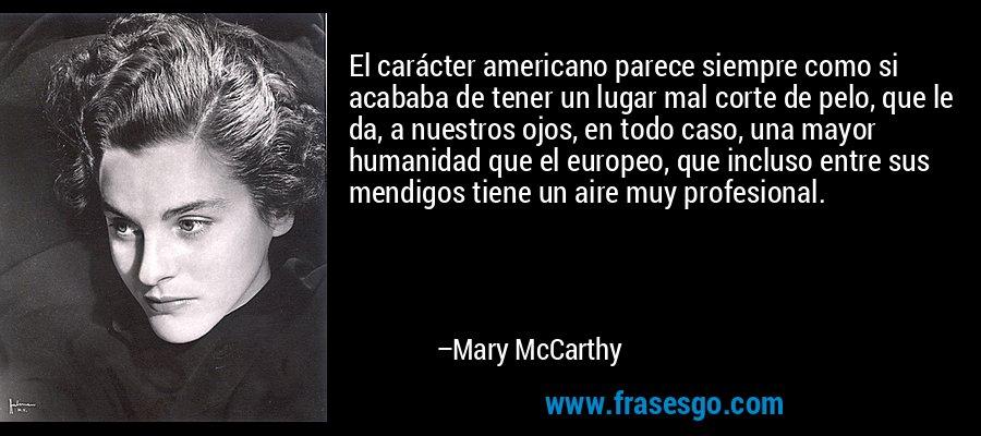 El carácter americano parece siempre como si acababa de tener un lugar mal corte de pelo, que le da, a nuestros ojos, en todo caso, una mayor humanidad que el europeo, que incluso entre sus mendigos tiene un aire muy profesional. – Mary McCarthy