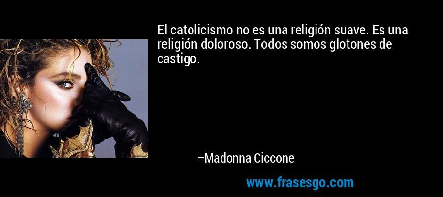 El catolicismo no es una religión suave. Es una religión doloroso. Todos somos glotones de castigo. – Madonna Ciccone