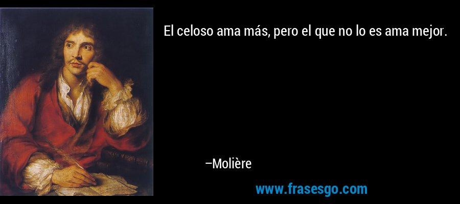 El celoso ama más, pero el que no lo es ama mejor. – Molière