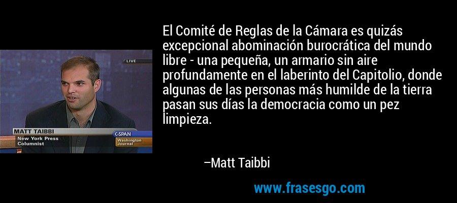 El Comité de Reglas de la Cámara es quizás excepcional abominación burocrática del mundo libre - una pequeña, un armario sin aire profundamente en el laberinto del Capitolio, donde algunas de las personas más humilde de la tierra pasan sus días la democracia como un pez limpieza. – Matt Taibbi