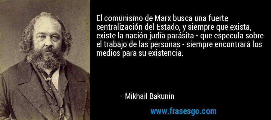 El comunismo de Marx busca una fuerte centralización del Estado, y siempre que exista, existe la nación judía parásita - que especula sobre el trabajo de las personas - siempre encontrará los medios para su existencia. – Mikhail Bakunin