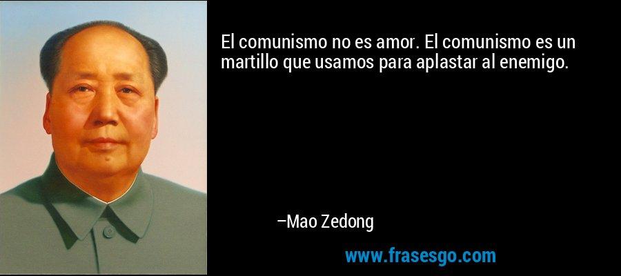 El comunismo no es amor. El comunismo es un martillo que usamos para aplastar al enemigo. – Mao Zedong