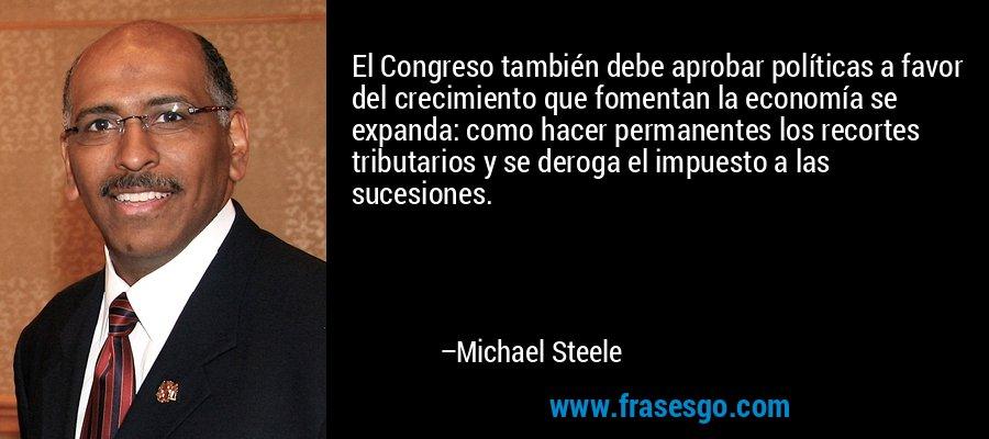 El Congreso también debe aprobar políticas a favor del crecimiento que fomentan la economía se expanda: como hacer permanentes los recortes tributarios y se deroga el impuesto a las sucesiones. – Michael Steele