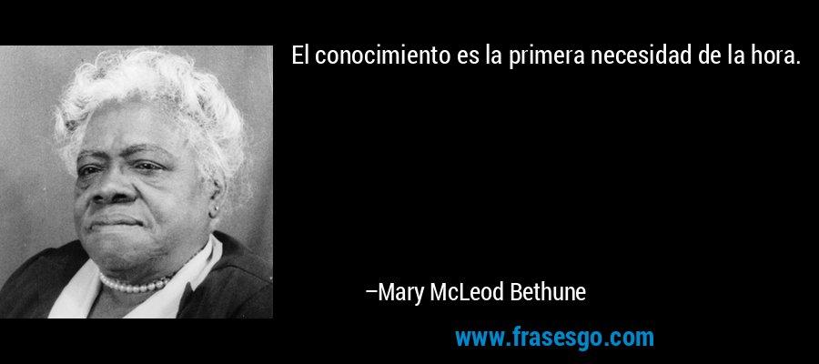 El conocimiento es la primera necesidad de la hora. – Mary McLeod Bethune