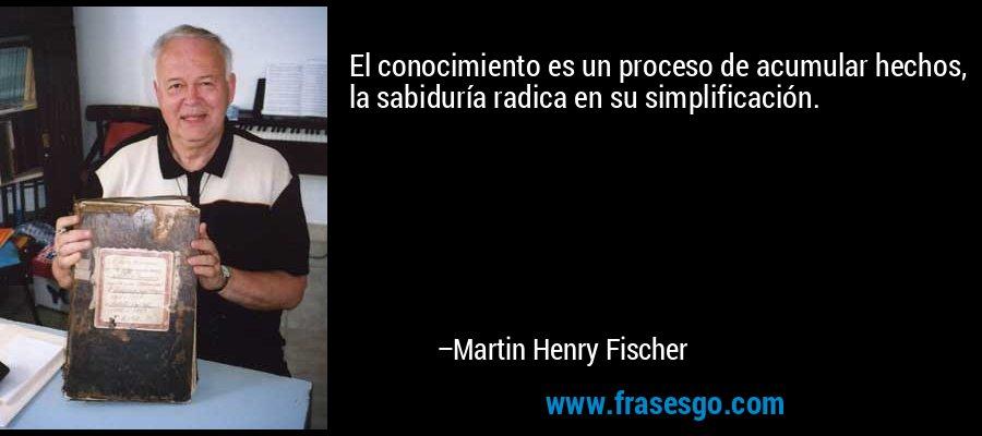 El conocimiento es un proceso de acumular hechos, la sabiduría radica en su simplificación. – Martin Henry Fischer